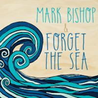 Mark Bishop & Forget the Sea